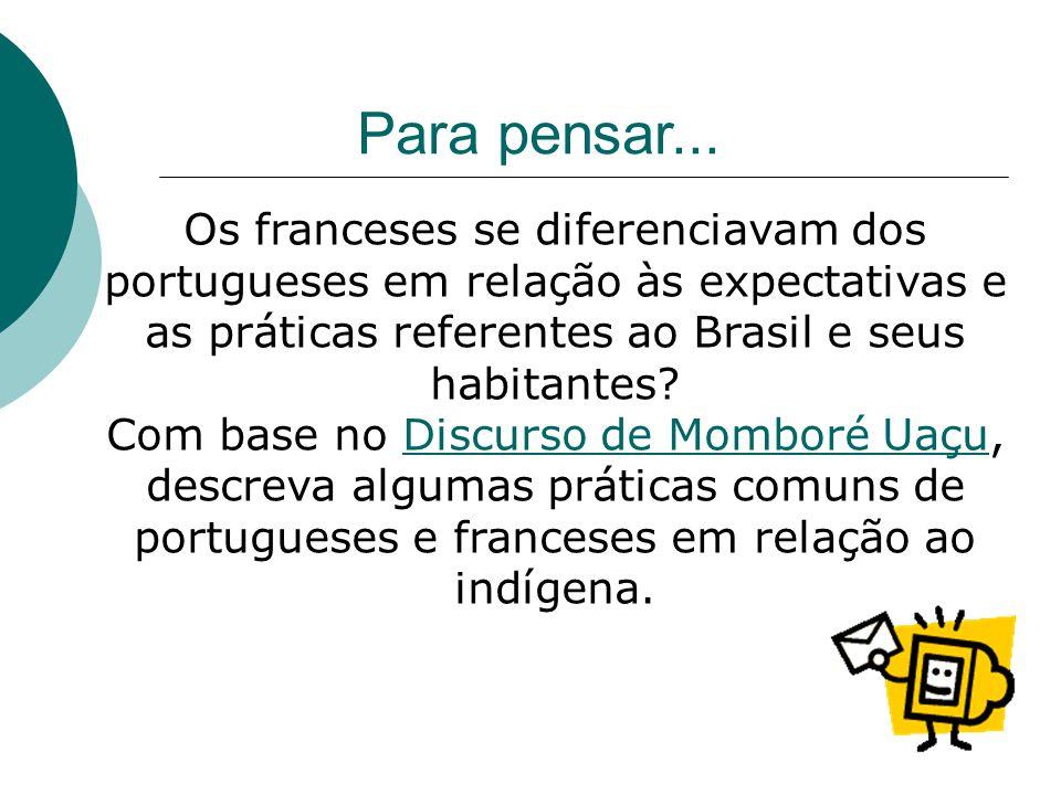 Para pensar... Os franceses se diferenciavam dos portugueses em relação às expectativas e as práticas referentes ao Brasil e seus habitantes? Com base