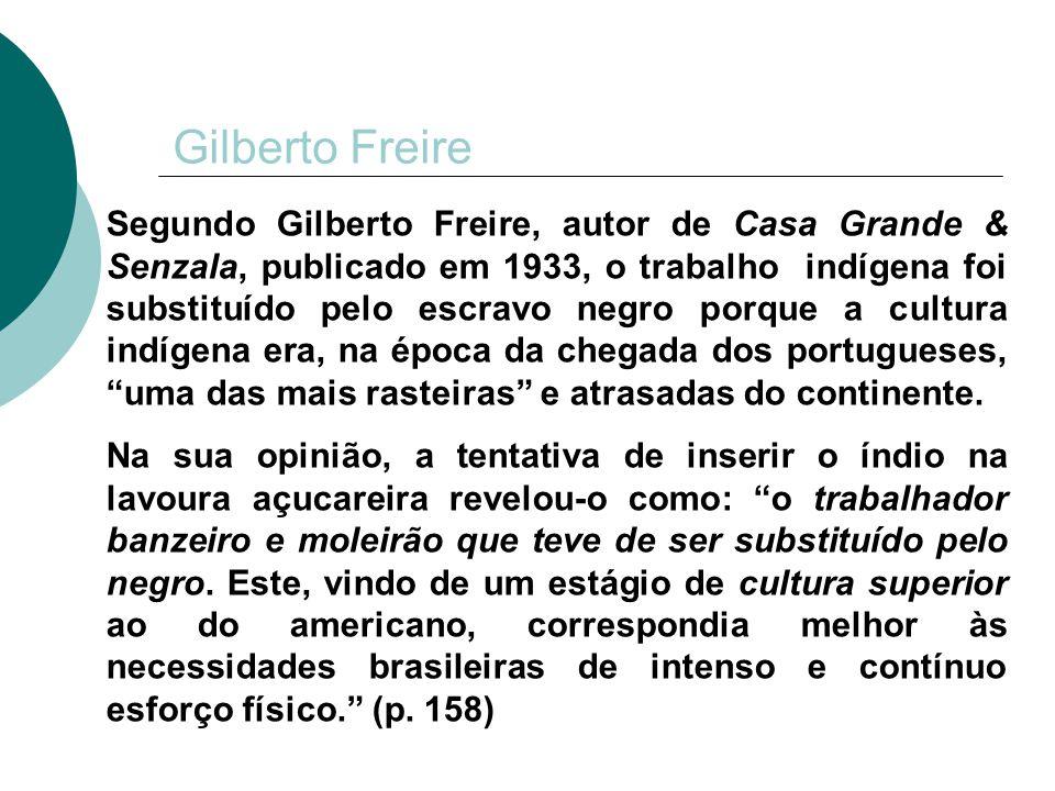 Gilberto Freire Segundo Gilberto Freire, autor de Casa Grande & Senzala, publicado em 1933, o trabalho indígena foi substituído pelo escravo negro por