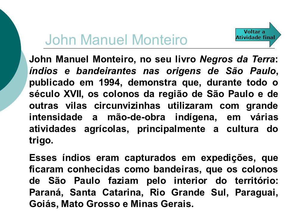 John Manuel Monteiro John Manuel Monteiro, no seu livro Negros da Terra: índios e bandeirantes nas origens de São Paulo, publicado em 1994, demonstra