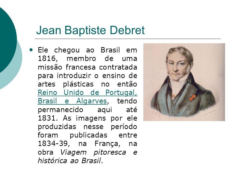Jean Baptiste Debret Ele chegou ao Brasil em 1816, membro de uma missão francesa contratada para introduzir o ensino de artes plásticas no então Reino