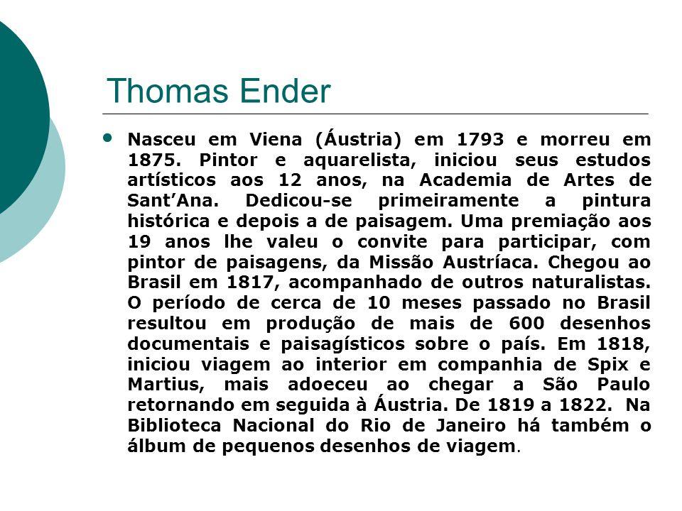 Thomas Ender Nasceu em Viena (Áustria) em 1793 e morreu em 1875. Pintor e aquarelista, iniciou seus estudos artísticos aos 12 anos, na Academia de Art