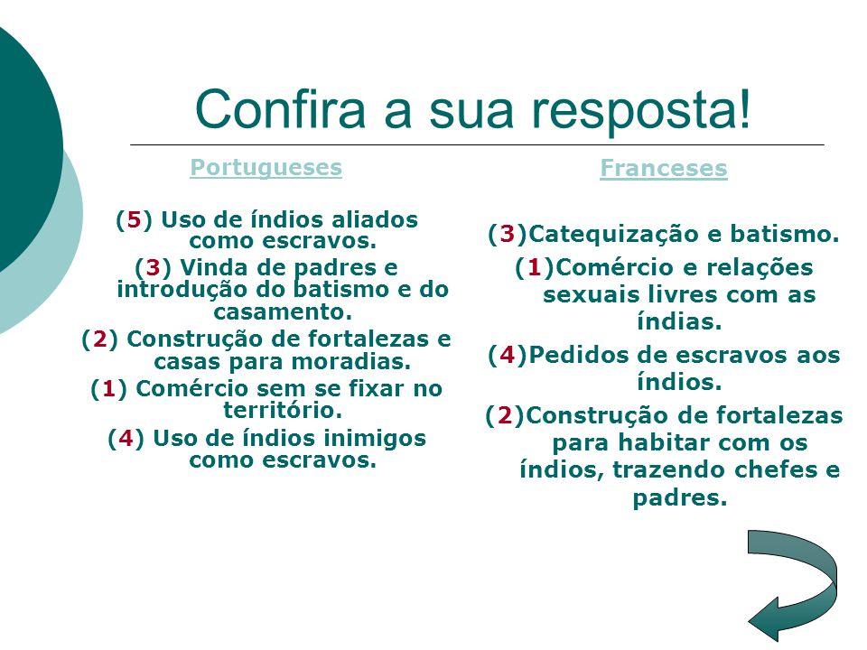 Confira a sua resposta! Portugueses (5) Uso de índios aliados como escravos. (3) Vinda de padres e introdução do batismo e do casamento. (2) Construçã