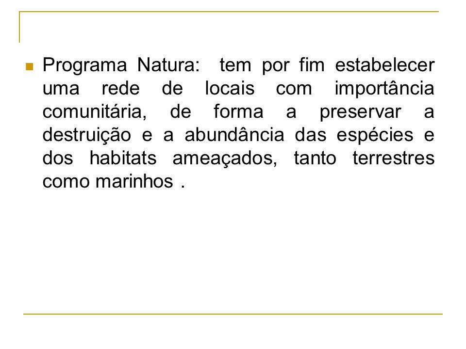Programa Natura: tem por fim estabelecer uma rede de locais com importância comunitária, de forma a preservar a destruição e a abundância das espécies
