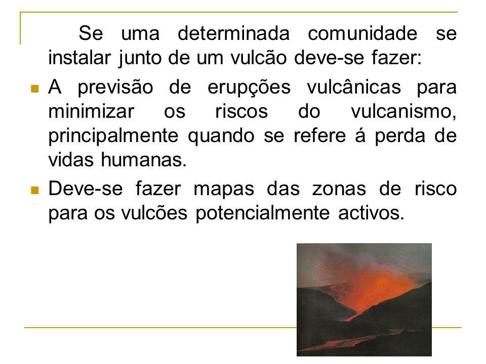 Se uma determinada comunidade se instalar junto de um vulcão deve-se fazer: A previsão de erupções vulcânicas para minimizar os riscos do vulcanismo,