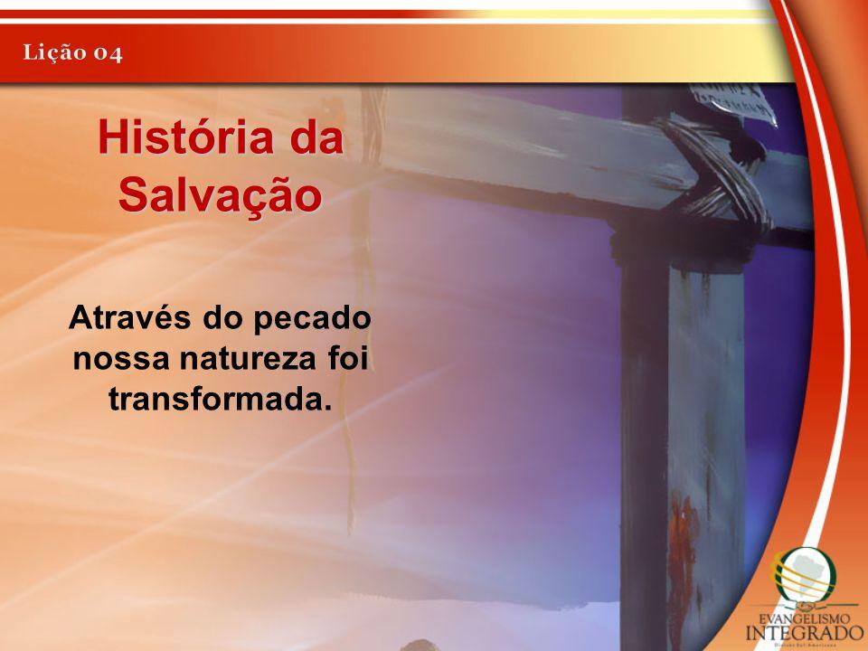 História da Salvação Através do pecado nossa natureza foi transformada.