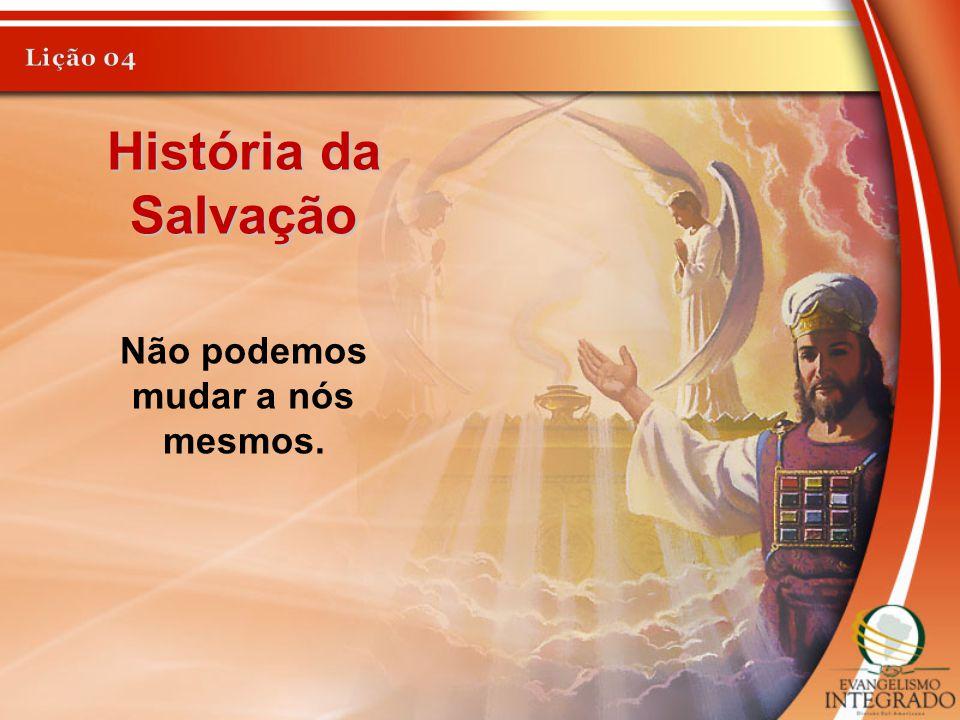 História da Salvação Não podemos mudar a nós mesmos.