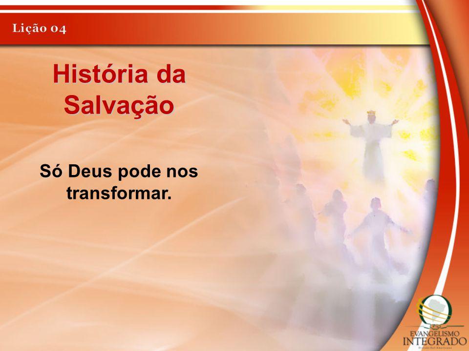 História da Salvação Só Deus pode nos transformar.