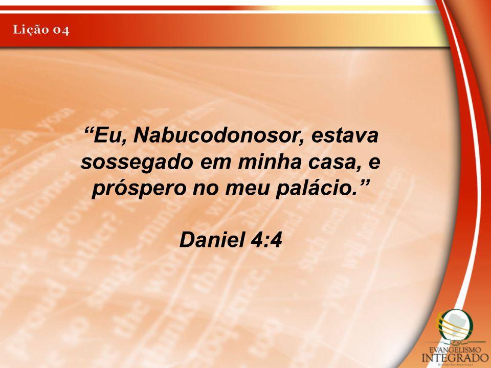 """""""Eu, Nabucodonosor, estava sossegado em minha casa, e próspero no meu palácio."""" Daniel 4:4"""