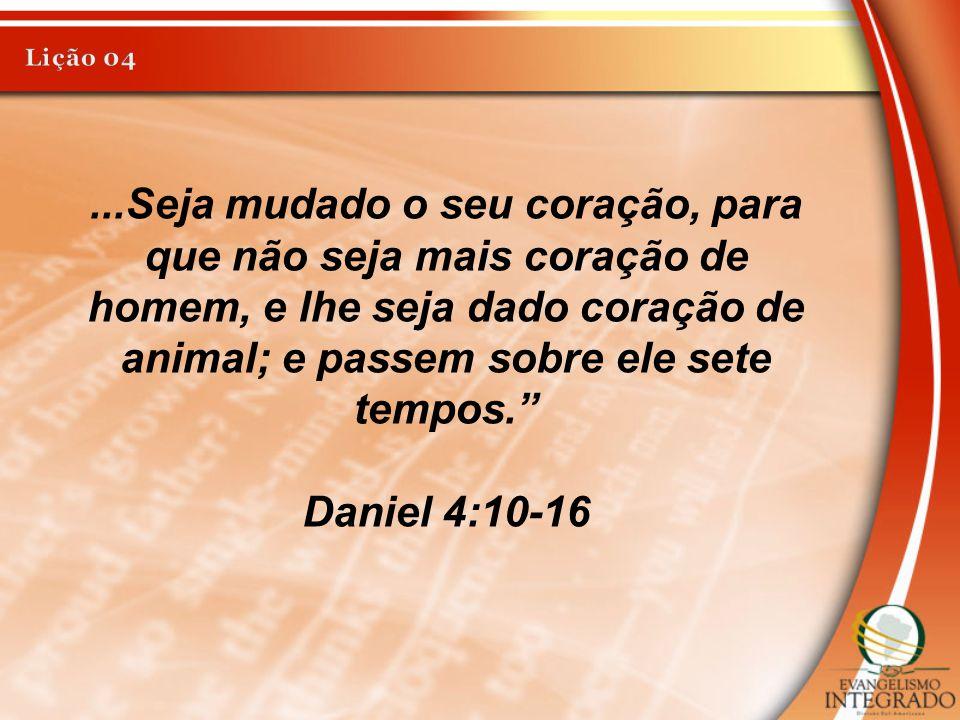 """...Seja mudado o seu coração, para que não seja mais coração de homem, e lhe seja dado coração de animal; e passem sobre ele sete tempos."""" Daniel 4:10"""