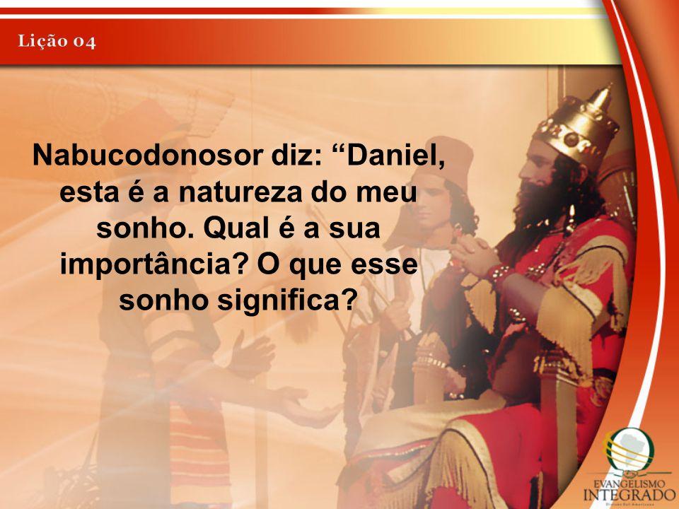 """Nabucodonosor diz: """"Daniel, esta é a natureza do meu sonho. Qual é a sua importância? O que esse sonho significa?"""