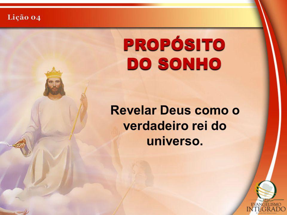 PROPÓSITO Revelar Deus como o verdadeiro rei do universo.