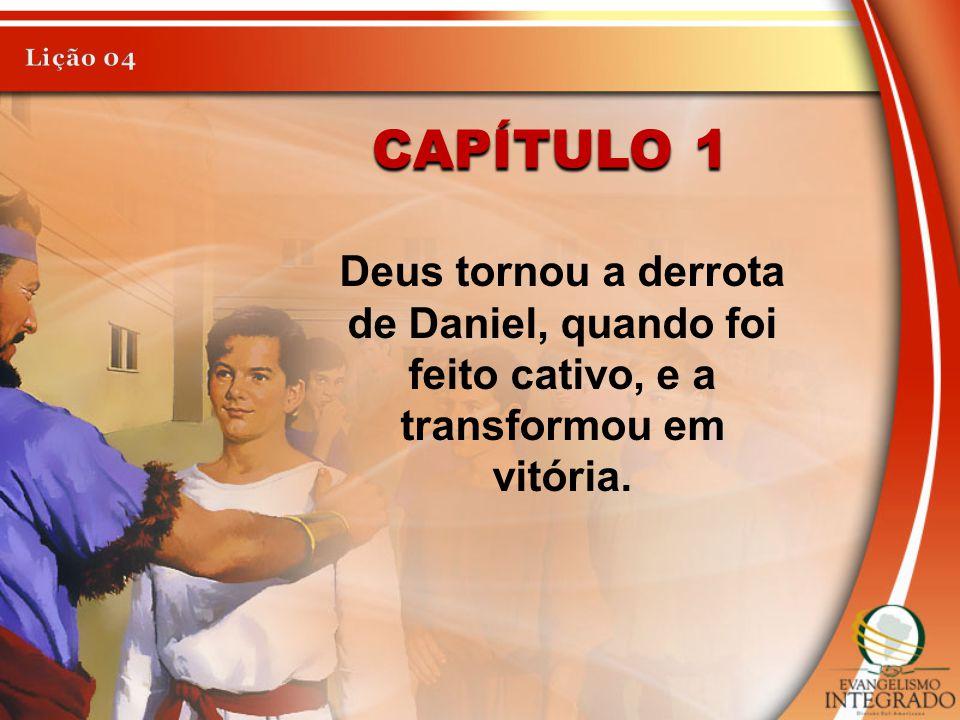 CAPÍTULO 1 Deus tornou a derrota de Daniel, quando foi feito cativo, e a transformou em vitória.