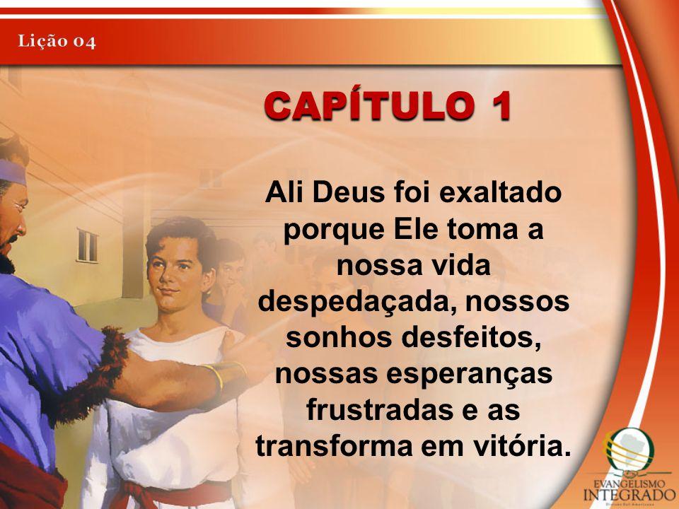 CAPÍTULO 1 Ali Deus foi exaltado porque Ele toma a nossa vida despedaçada, nossos sonhos desfeitos, nossas esperanças frustradas e as transforma em vi