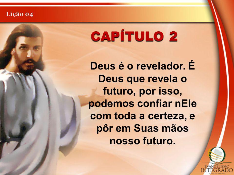 CAPÍTULO 2 Deus é o revelador. É Deus que revela o futuro, por isso, podemos confiar nEle com toda a certeza, e pôr em Suas mãos nosso futuro.