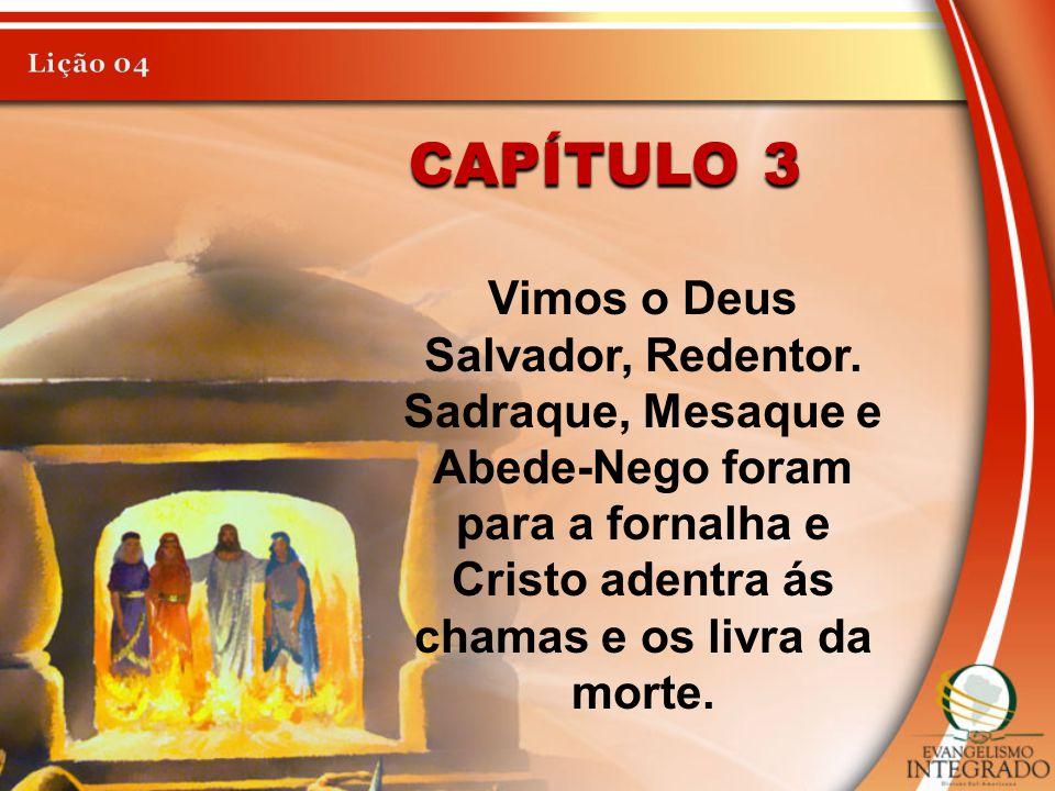 CAPÍTULO 3 Vimos o Deus Salvador, Redentor. Sadraque, Mesaque e Abede-Nego foram para a fornalha e Cristo adentra ás chamas e os livra da morte.