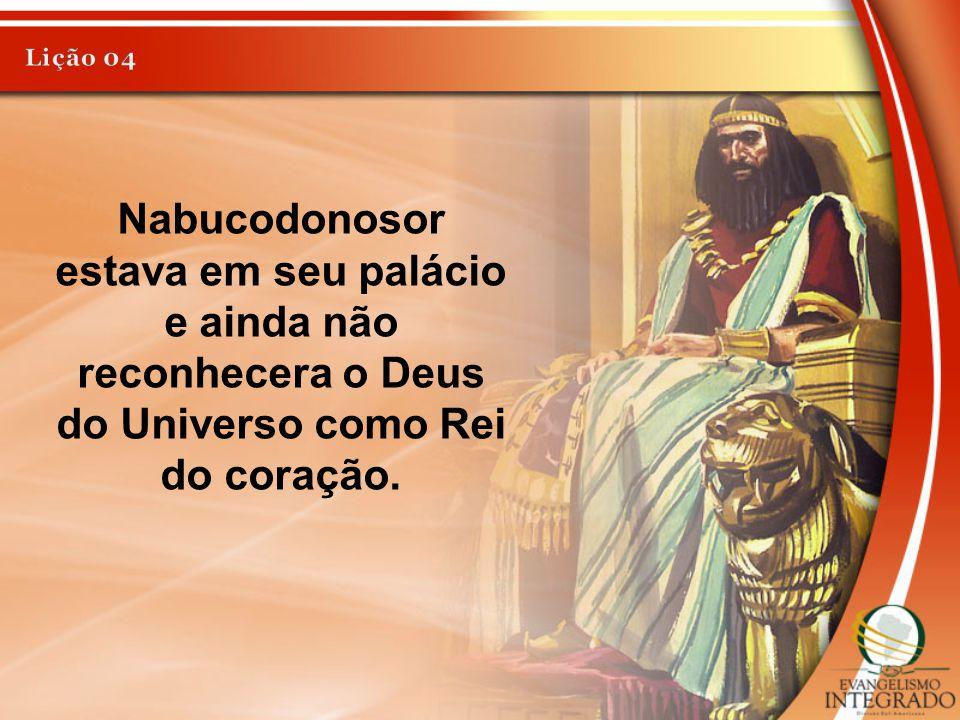 Nabucodonosor estava em seu palácio e ainda não reconhecera o Deus do Universo como Rei do coração.