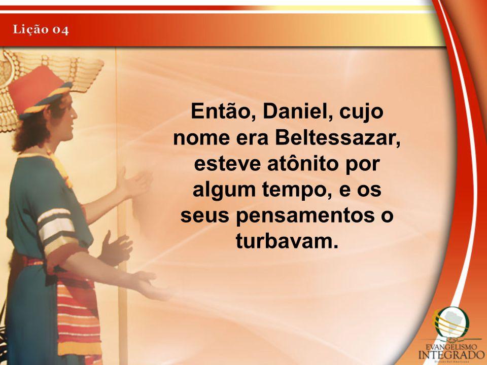 Então, Daniel, cujo nome era Beltessazar, esteve atônito por algum tempo, e os seus pensamentos o turbavam.