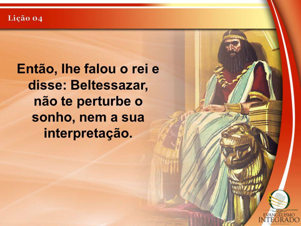 Então, lhe falou o rei e disse: Beltessazar, não te perturbe o sonho, nem a sua interpretação.