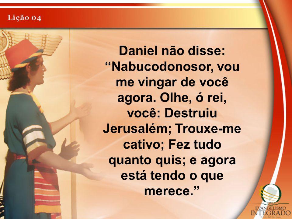 """Daniel não disse: """"Nabucodonosor, vou me vingar de você agora. Olhe, ó rei, você: Destruiu Jerusalém; Trouxe-me cativo; Fez tudo quanto quis; e agora"""