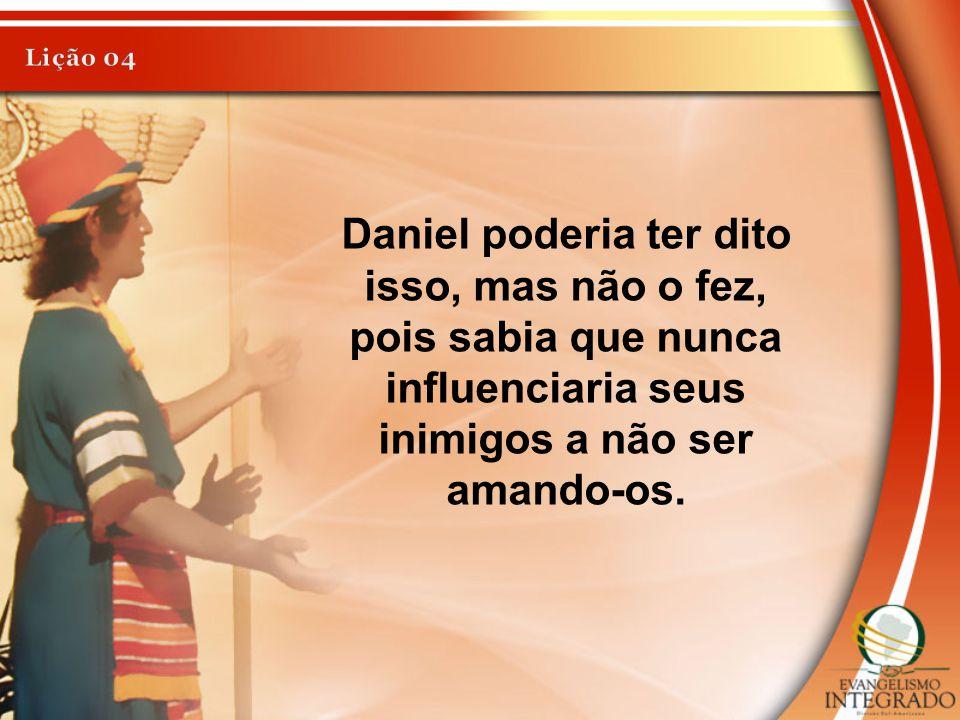 Daniel poderia ter dito isso, mas não o fez, pois sabia que nunca influenciaria seus inimigos a não ser amando-os.
