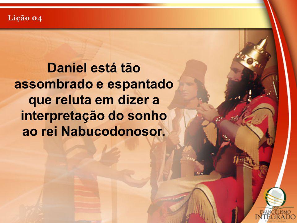 Daniel está tão assombrado e espantado que reluta em dizer a interpretação do sonho ao rei Nabucodonosor.