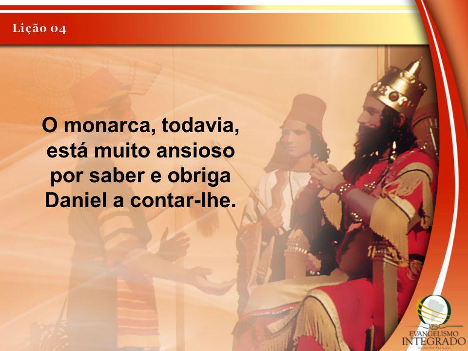 O monarca, todavia, está muito ansioso por saber e obriga Daniel a contar-lhe.
