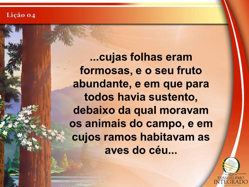 ...cujas folhas eram formosas, e o seu fruto abundante, e em que para todos havia sustento, debaixo da qual moravam os animais do campo, e em cujos ra