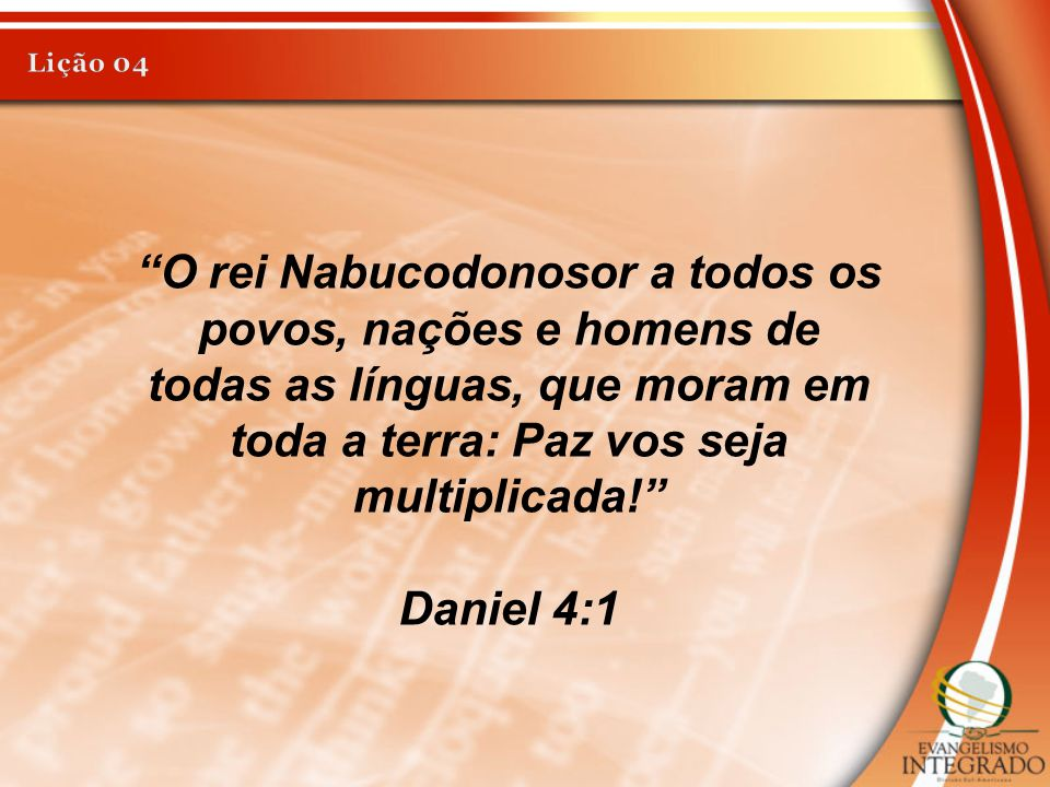 """""""O rei Nabucodonosor a todos os povos, nações e homens de todas as línguas, que moram em toda a terra: Paz vos seja multiplicada!"""" Daniel 4:1"""