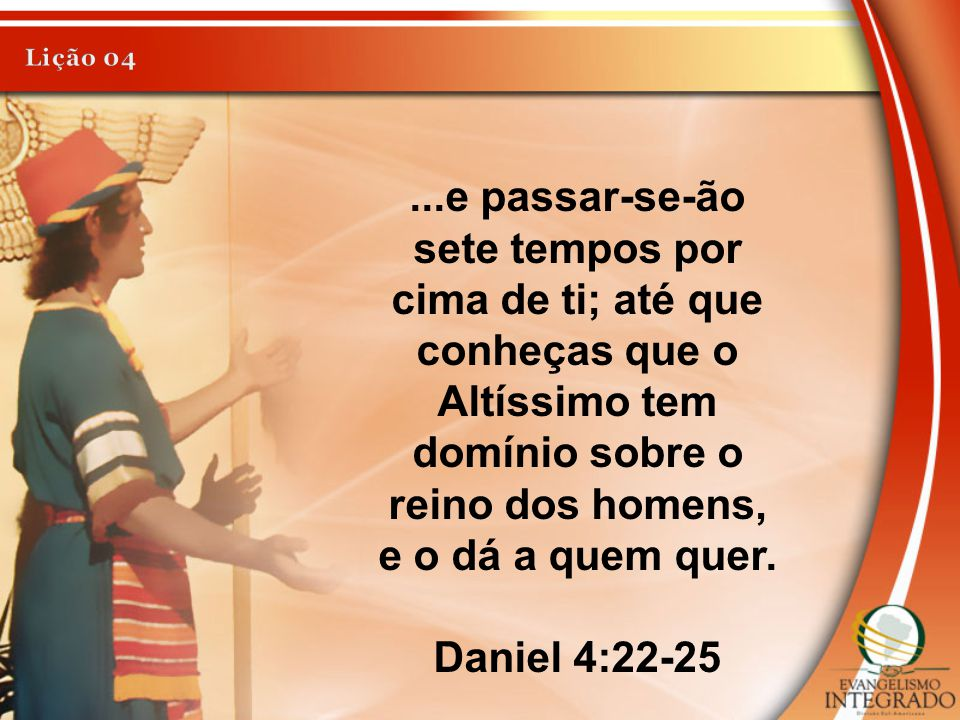 ...e passar-se-ão sete tempos por cima de ti; até que conheças que o Altíssimo tem domínio sobre o reino dos homens, e o dá a quem quer. Daniel 4:22-2