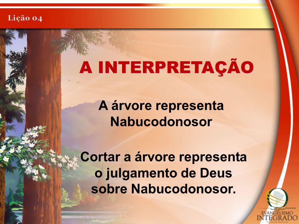 A INTERPRETAÇÃO A árvore representa Nabucodonosor Cortar a árvore representa o julgamento de Deus sobre Nabucodonosor.