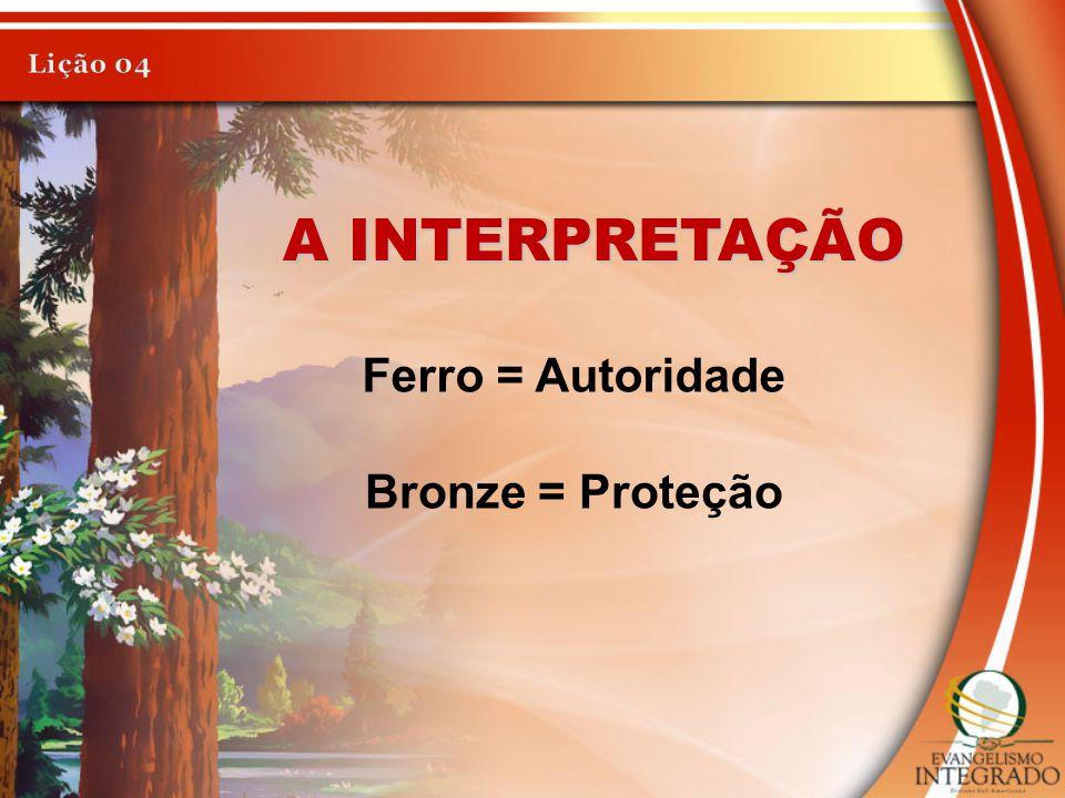 A INTERPRETAÇÃO Ferro = Autoridade Bronze = Proteção