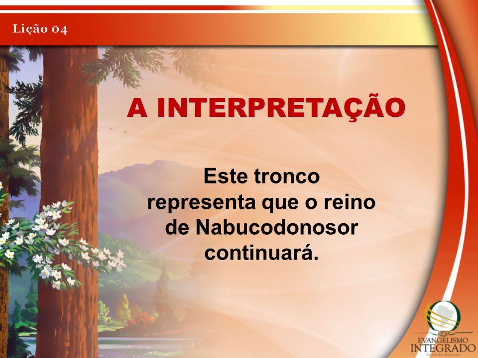 A INTERPRETAÇÃO Este tronco representa que o reino de Nabucodonosor continuará.