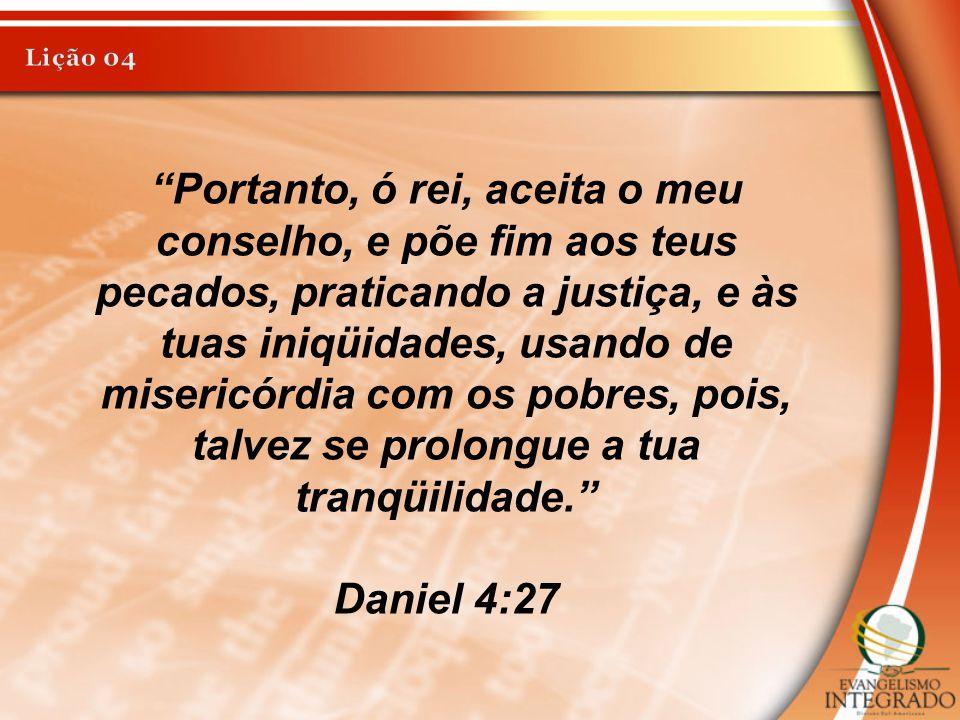 """""""Portanto, ó rei, aceita o meu conselho, e põe fim aos teus pecados, praticando a justiça, e às tuas iniqüidades, usando de misericórdia com os pobres"""