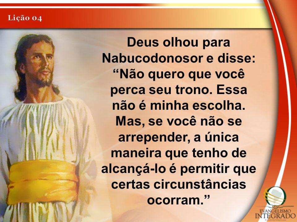 """Deus olhou para Nabucodonosor e disse: """"Não quero que você perca seu trono. Essa não é minha escolha. Mas, se você não se arrepender, a única maneira"""