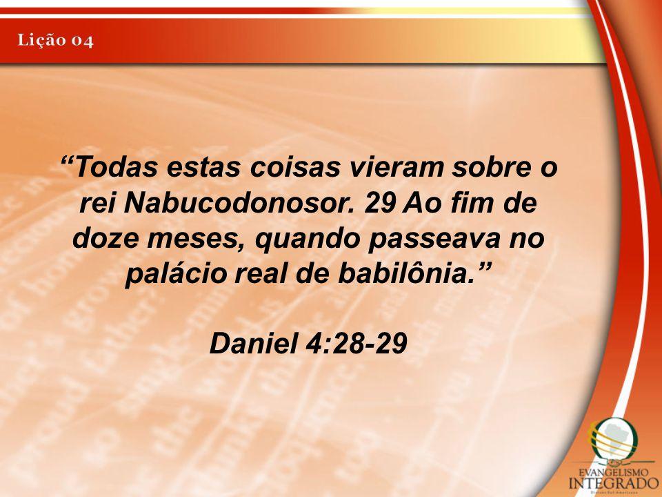 """""""Todas estas coisas vieram sobre o rei Nabucodonosor. 29 Ao fim de doze meses, quando passeava no palácio real de babilônia."""" Daniel 4:28-29"""