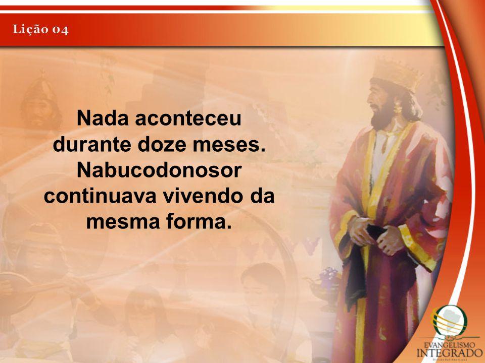 Nada aconteceu durante doze meses. Nabucodonosor continuava vivendo da mesma forma.