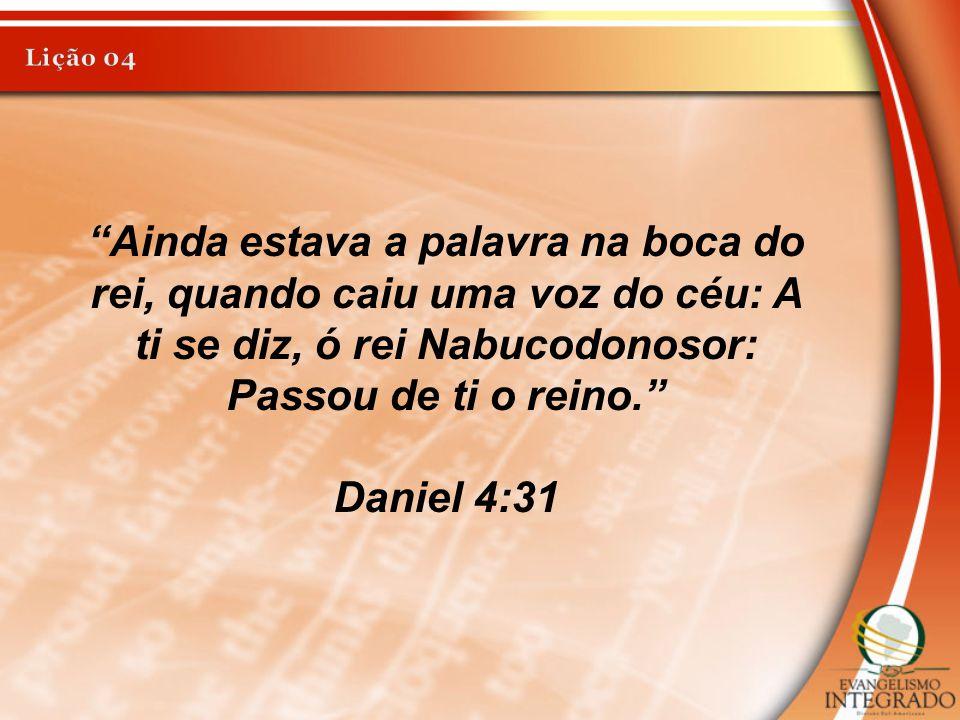 """""""Ainda estava a palavra na boca do rei, quando caiu uma voz do céu: A ti se diz, ó rei Nabucodonosor: Passou de ti o reino."""" Daniel 4:31"""