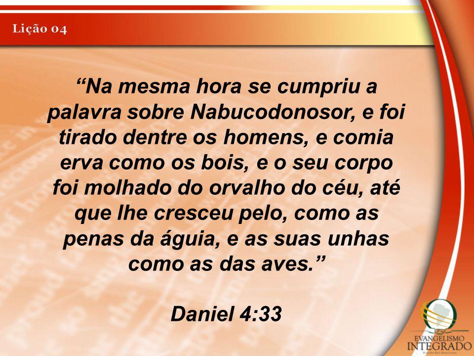 """""""Na mesma hora se cumpriu a palavra sobre Nabucodonosor, e foi tirado dentre os homens, e comia erva como os bois, e o seu corpo foi molhado do orvalh"""