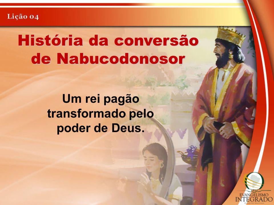 História da conversão de Nabucodonosor Um rei pagão transformado pelo poder de Deus.