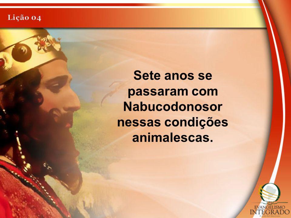 Sete anos se passaram com Nabucodonosor nessas condições animalescas.