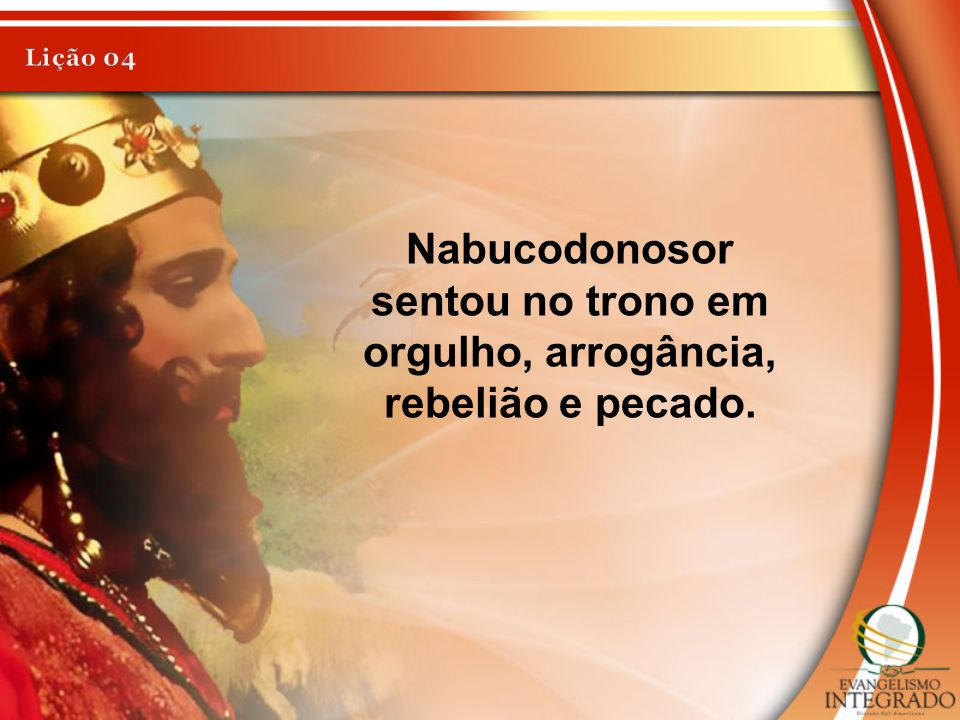 Nabucodonosor sentou no trono em orgulho, arrogância, rebelião e pecado.
