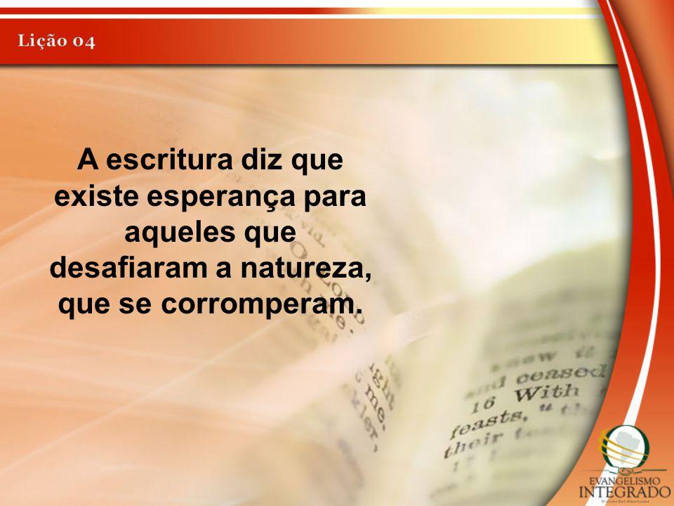 A escritura diz que existe esperança para aqueles que desafiaram a natureza, que se corromperam.