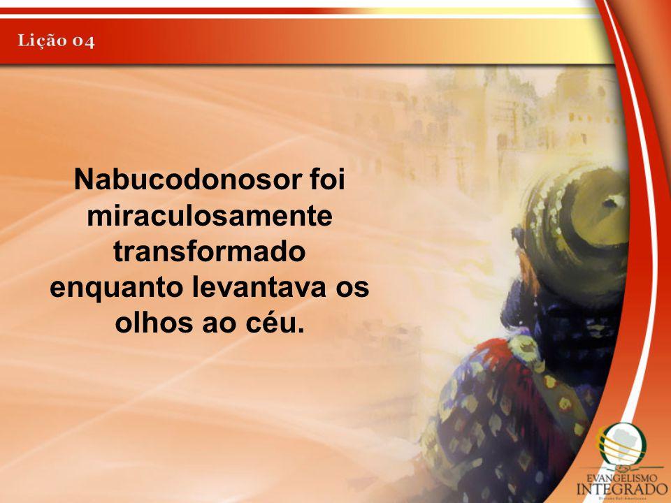 Nabucodonosor foi miraculosamente transformado enquanto levantava os olhos ao céu.