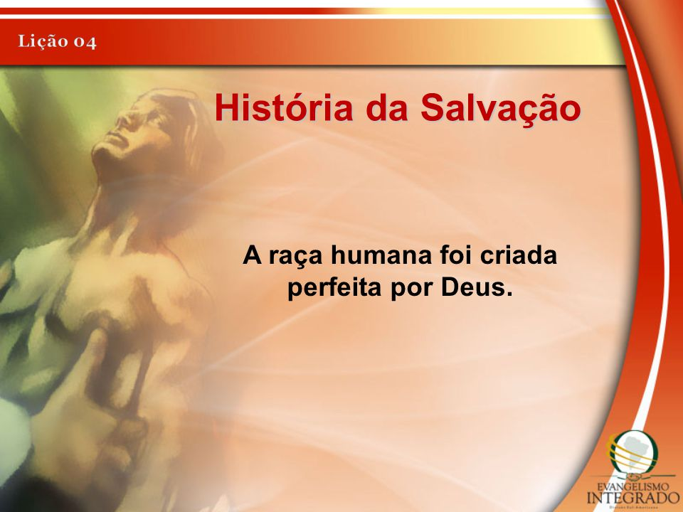 História da Salvação A raça humana foi criada perfeita por Deus.