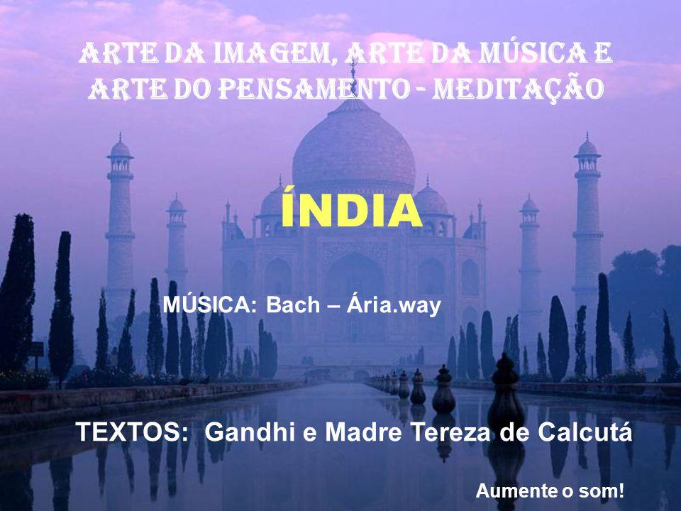 ARTE DA IMAGEM, ARTE Da música E ARTE DO PENSAMENTO - MEDITAÇÃO ÍNDIA MÚSICA: Bach – Ária.way TEXTOS: Gandhi e Madre Tereza de Calcutá Aumente o som!