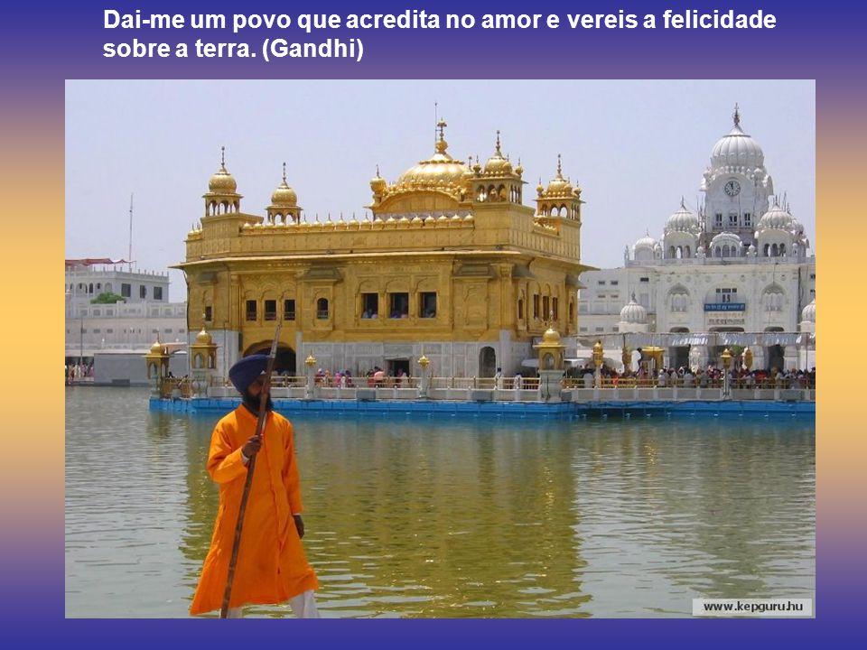 Dai-me um povo que acredita no amor e vereis a felicidade sobre a terra. (Gandhi)
