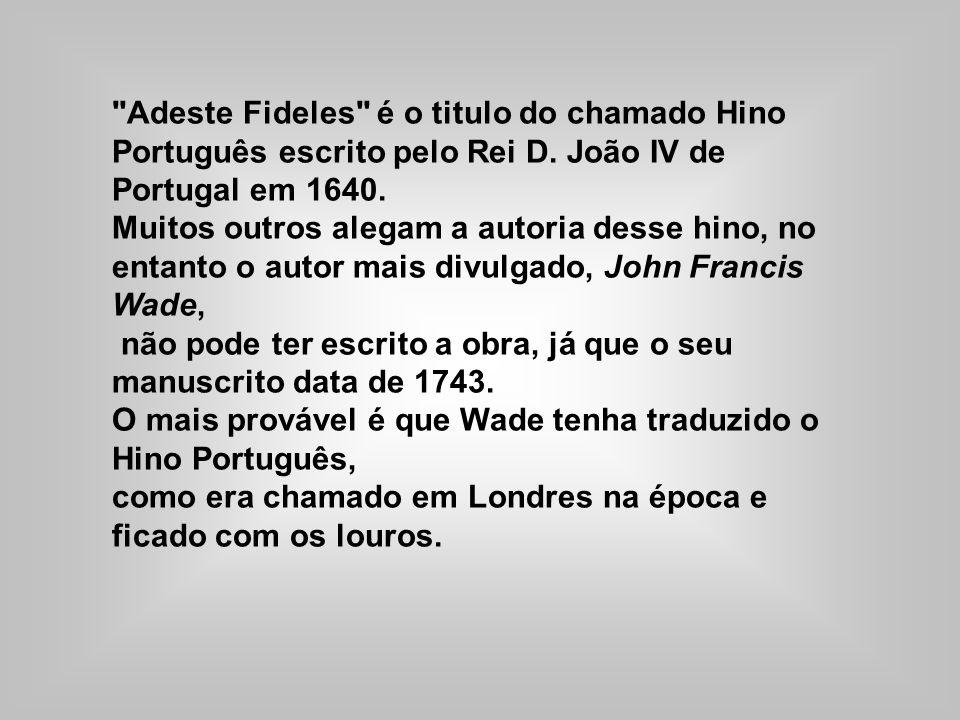 Adeste Fideles é o titulo do chamado Hino Português escrito pelo Rei D.