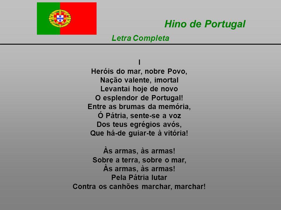 Hino de Portugal Letra Completa I Heróis do mar, nobre Povo, Nação valente, imortal Levantai hoje de novo O esplendor de Portugal.