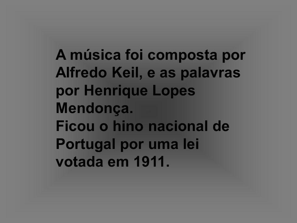 A música foi composta por Alfredo Keil, e as palavras por Henrique Lopes Mendonça. Ficou o hino nacional de Portugal por uma lei votada em 1911.