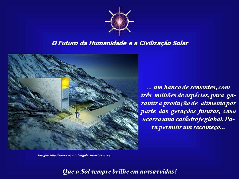 ☼ O Futuro da Humanidade e a Civilização Solar Que o Sol sempre brilhe em nossas vidas! Se os próprios cientistas não tivessem dúvidas quanto ao futu-
